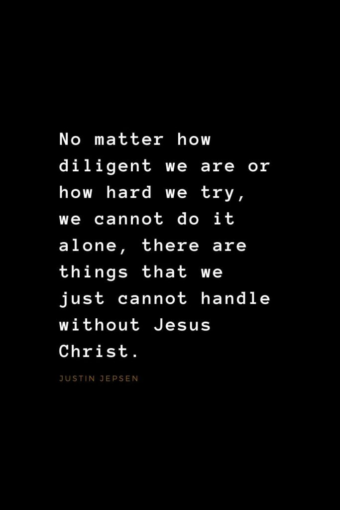 Quotes about Jesus (25): No matter how diligent we are or how hard we try, we cannot do it alone, there are things that we just cannot handle without Jesus Christ. Justin Jepsen