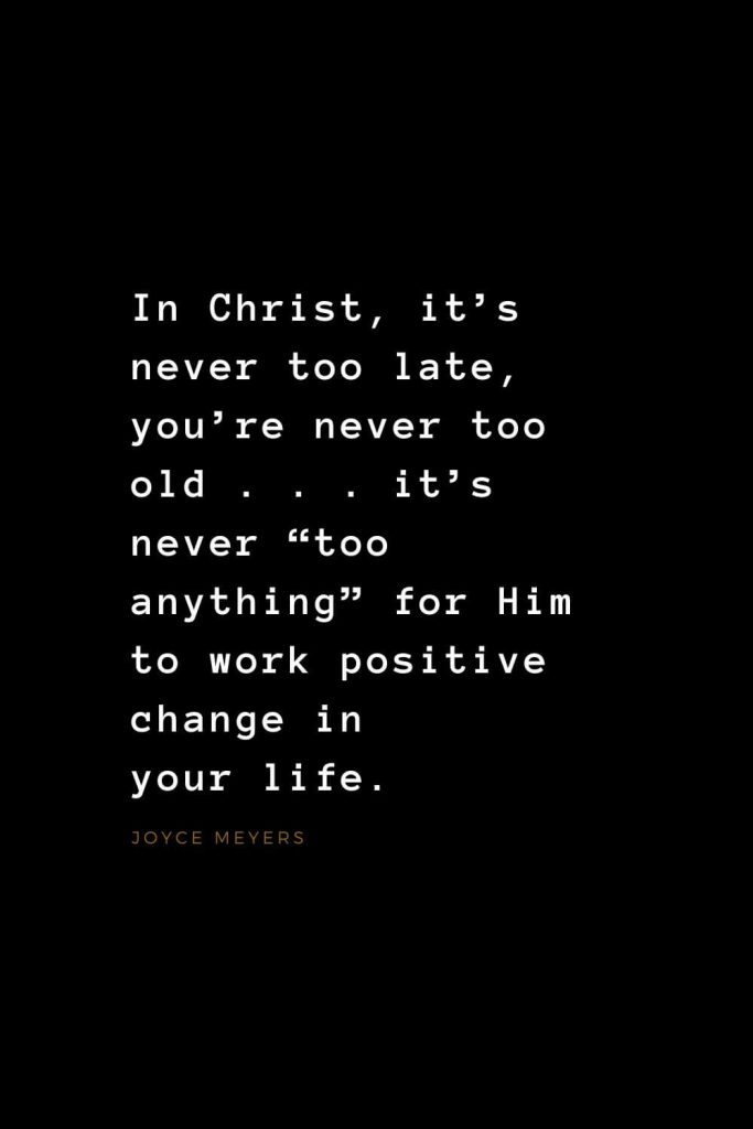 "Quotes about Jesus (26): In Christ, it's never too late, you're never too old . . . it's never ""too anything"" for Him to work positive change in your life. Joyce Meyers"