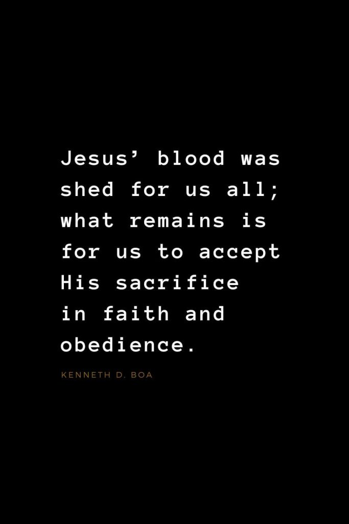 Quotes about Jesus (27): Jesus' blood was shed for us all; what remains is for us to accept His sacrifice in faith and obedience. Kenneth D. Boa
