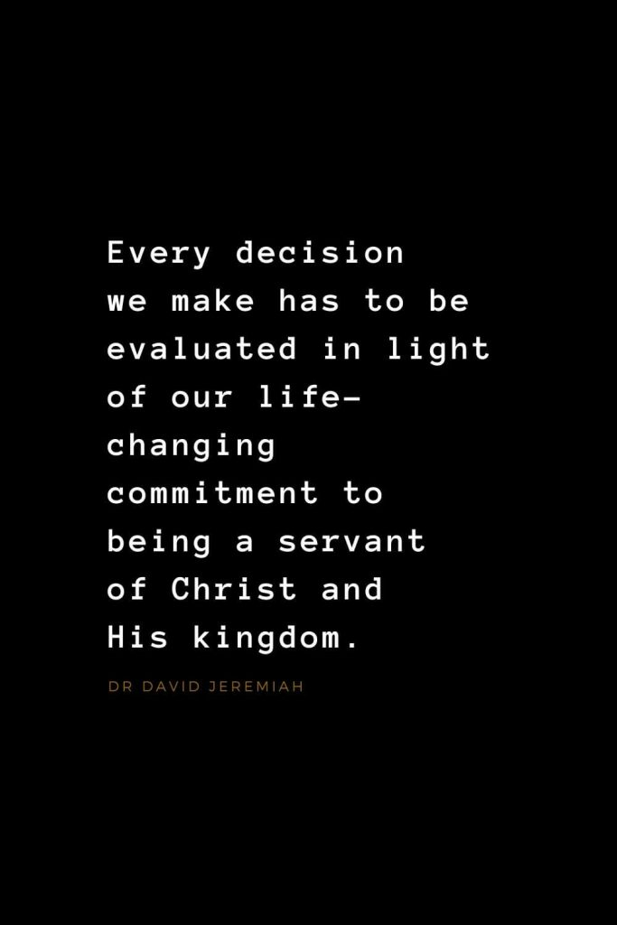Quotes about Jesus (29): Every decision we make has to be evaluated in light of our life-changing commitment to being a servant of Christ and His kingdom. Dr David Jeremiah