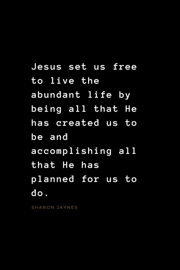 Quotes about Jesus (30): Jesus set us free to live the abundant life by being all that He has created us to be and accomplishing all that He has planned for us to do. Sharon Jaynes
