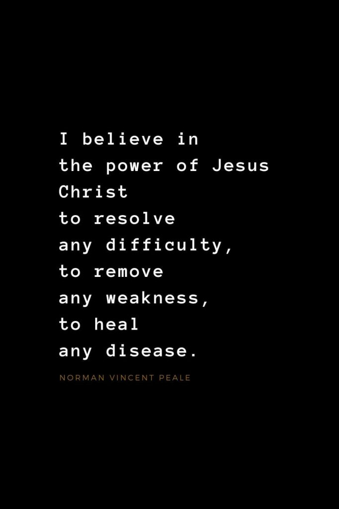 Quotes about Jesus (31): I believe in the power of Jesus Christ to resolve any difficulty, to remove any weakness, to heal any disease. Norman Vincent Peale