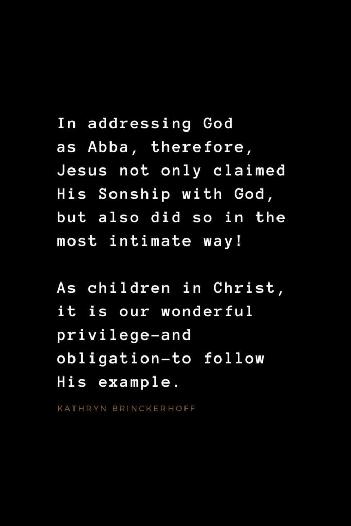 Quotes about Jesus (32): In addressing God as Abba, therefore, Jesus not only claimed His Sonship with God, but also did so in the most intimate way! As children in Christ, it is our wonderful privilege–and obligation–to follow His example. Kathryn Brinckerhoff