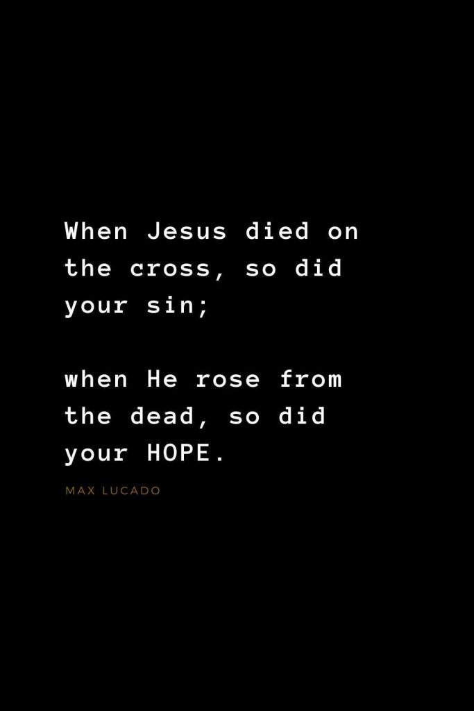 Quotes about Jesus (36): When Jesus died on the cross, so did your sin; when He rose from the dead, so did your HOPE. Max Lucado