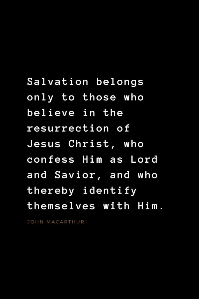Quotes about Jesus (37): Salvation belongs only to those who believe in the resurrection of Jesus Christ, who confess Him as Lord and Savior, and who thereby identify themselves with Him. John MacArthur