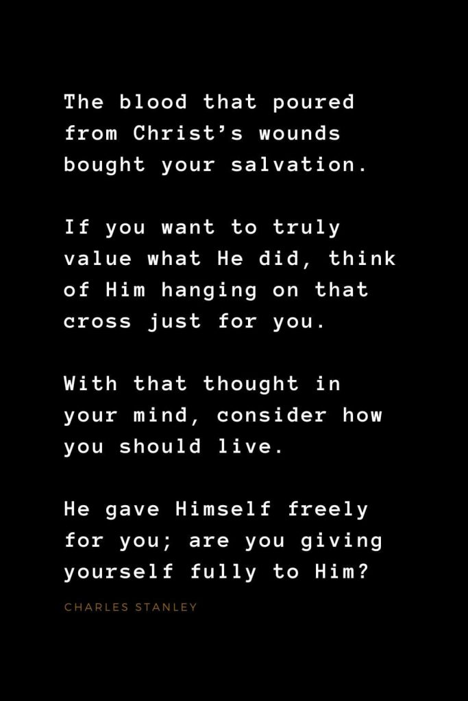 Quotes about Jesus (38): The blood that poured from Christ's wounds bought your salvation. If you want to truly value what He did, think of Him hanging on that cross just for you. With that thought in your mind, consider how you should live. He gave Himself freely for you; are you giving yourself fully to Him? Charles Stanley