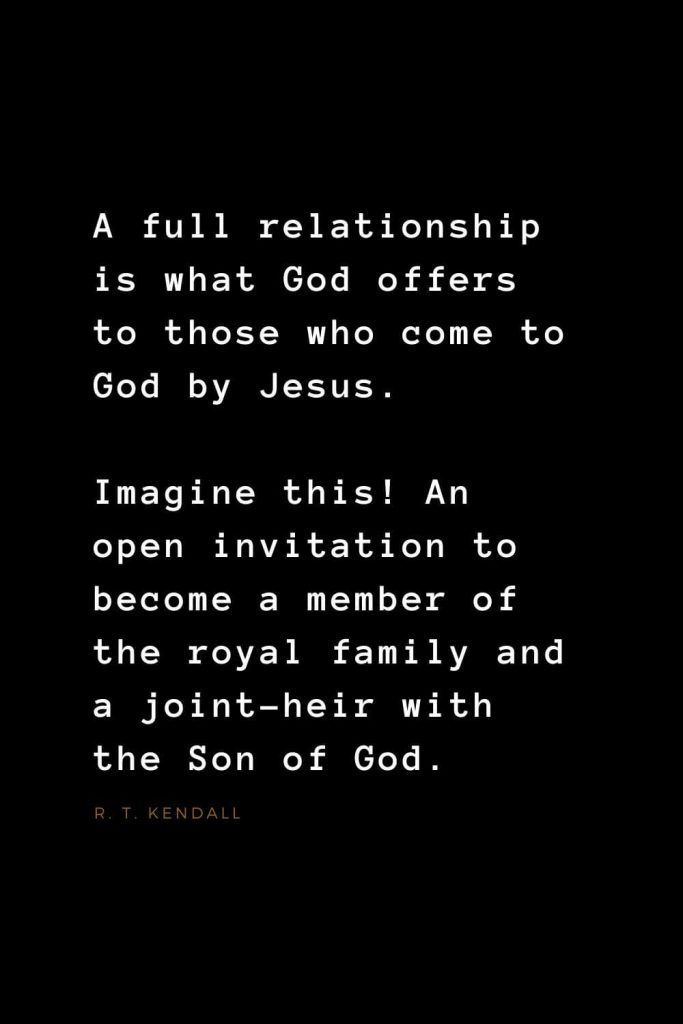Quotes about Jesus (39): A full relationship is what God offers to those who come to God by Jesus. Imagine this! An open invitation to become a member of the royal family and a joint-heir with the Son of God. R. T. Kendall
