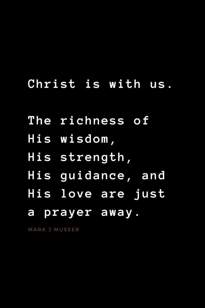 Quotes about Jesus (42): Christ is with us. The richness of His wisdom, His strength, His guidance, and His love are just a prayer away. Mark J Musser
