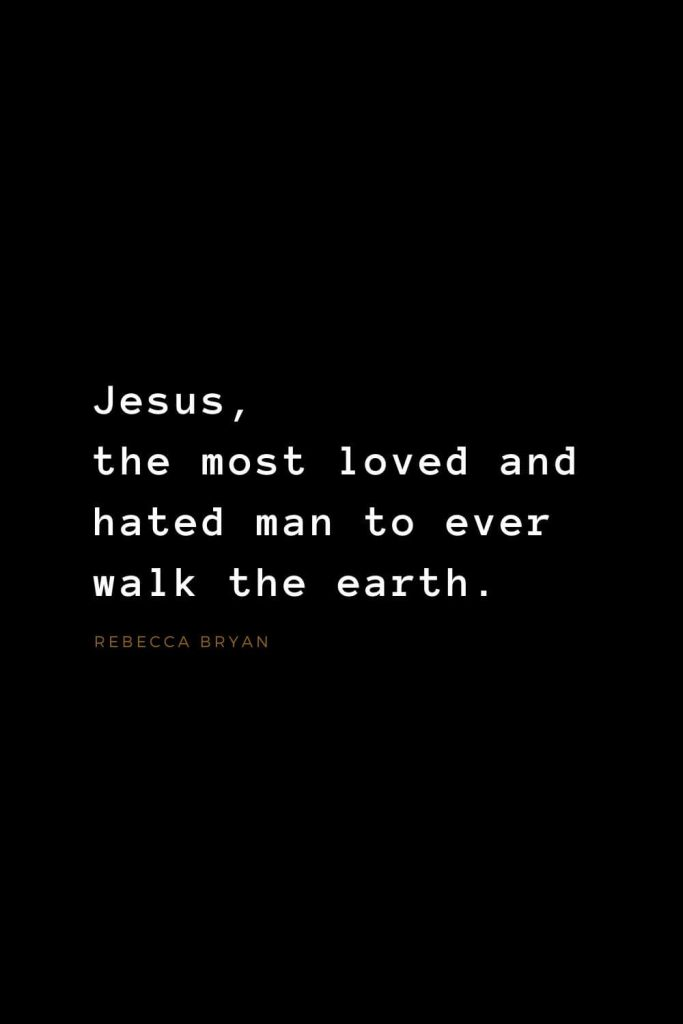 Quotes about Jesus (43): Jesus, the most loved and hated man to ever walk the earth. Rebecca Bryan