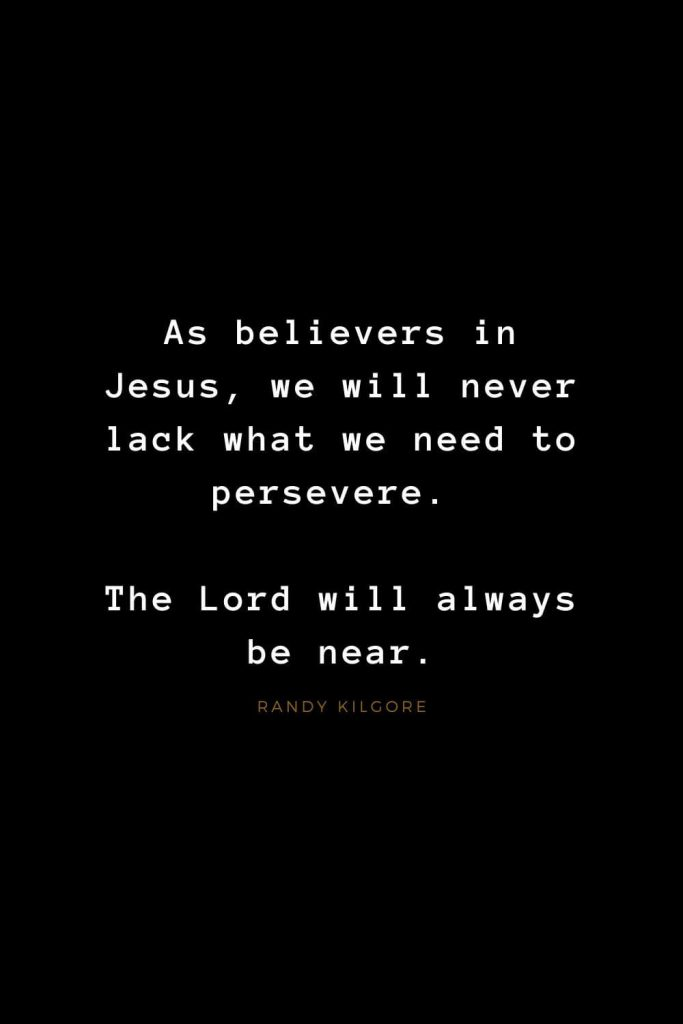 Quotes about Jesus (45): As believers in Jesus, we will never lack what we need to persevere. The Lord will always be near. Randy Kilgore