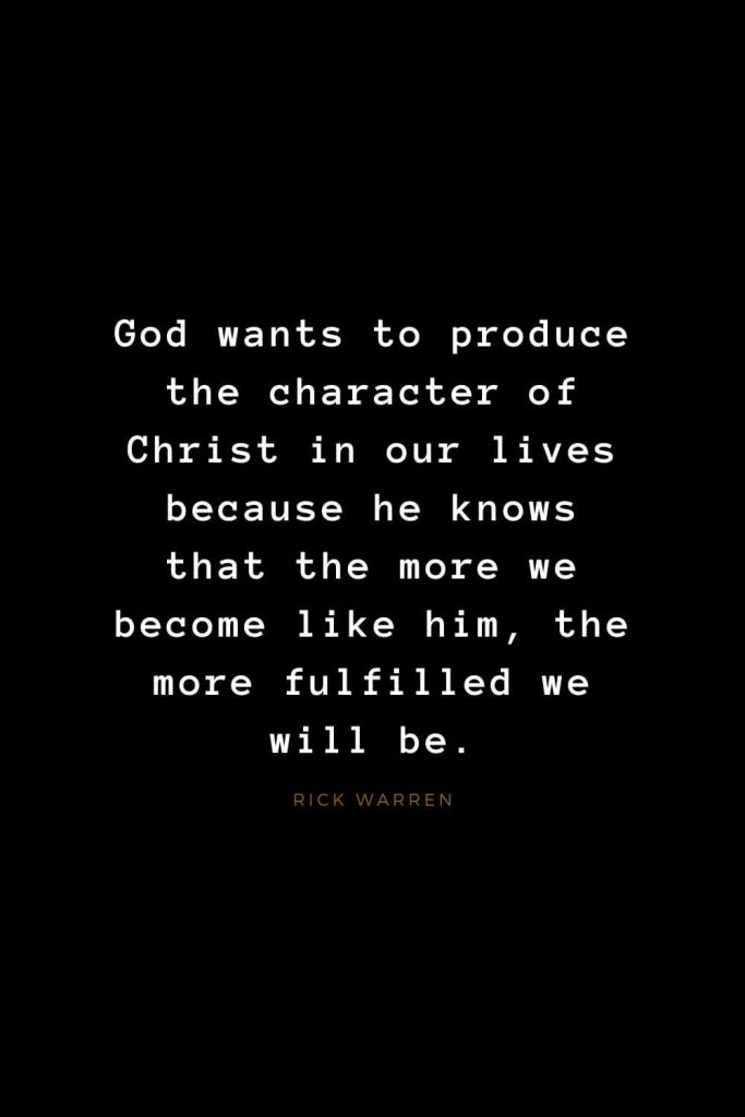 Quotes about Jesus (47): God wants to produce the character of Christ in our lives because he knows that the more we become like him, the more fulfilled we will be. Rick Warren