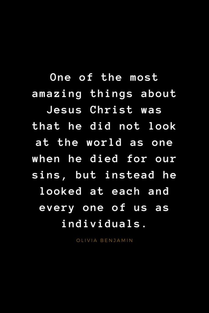 Quotes about Jesus (48): One of the most amazing things about Jesus Christ was that he did not look at the world as one when he died for our sins, but instead he looked at each and every one of us as individuals. Olivia Benjamin
