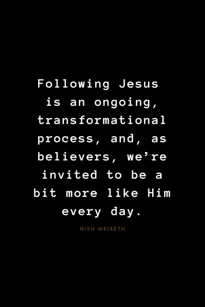 Quotes about Jesus (49): Following Jesus is an ongoing, transformational process, and, as believers, we're invited to be a bit more like Him every day. Nish Weiseth