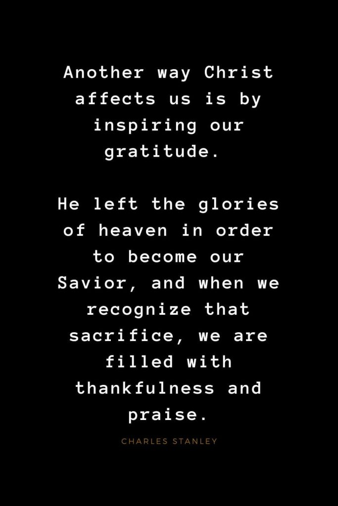 Quotes about Jesus (51): Another way Christ affects us is by inspiring our gratitude. He left the glories of heaven in order to become our Savior, and when we recognize that sacrifice, we are filled with thankfulness and praise. Charles Stanley