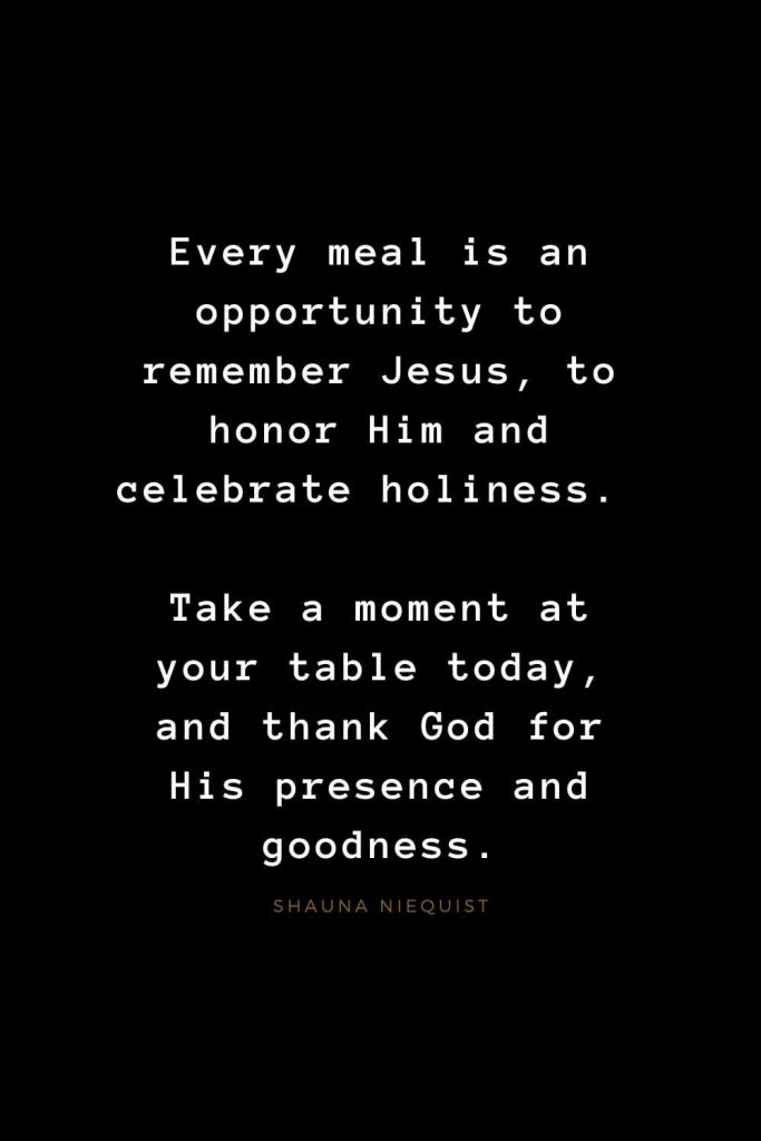 Quotes about Jesus (53): Every meal is an opportunity to remember Jesus, to honor Him and celebrate holiness. Take a moment at your table today, and thank God for His presence and goodness. Shauna Niequist