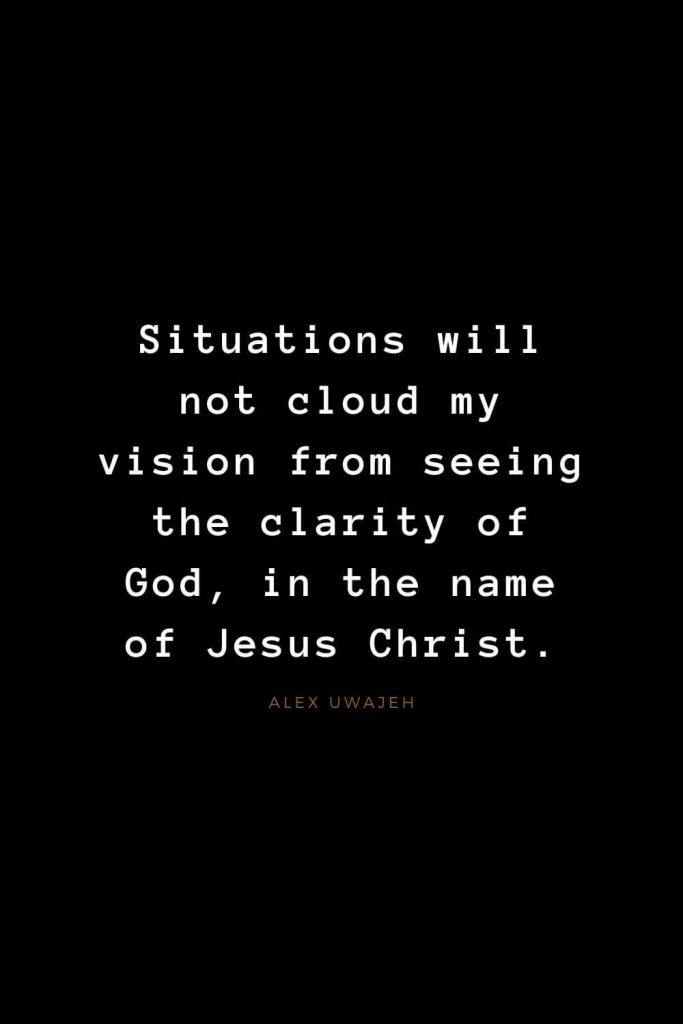 Quotes about Jesus (54): Situations will not cloud my vision from seeing the clarity of God, in the name of Jesus Christ. Alex Uwajeh