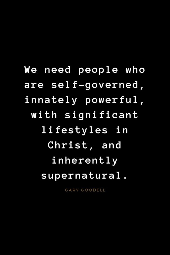 Quotes about Jesus (55): We need people who are self-governed, innately powerful, with significant lifestyles in Christ, and inherently supernatural. Gary Goodell