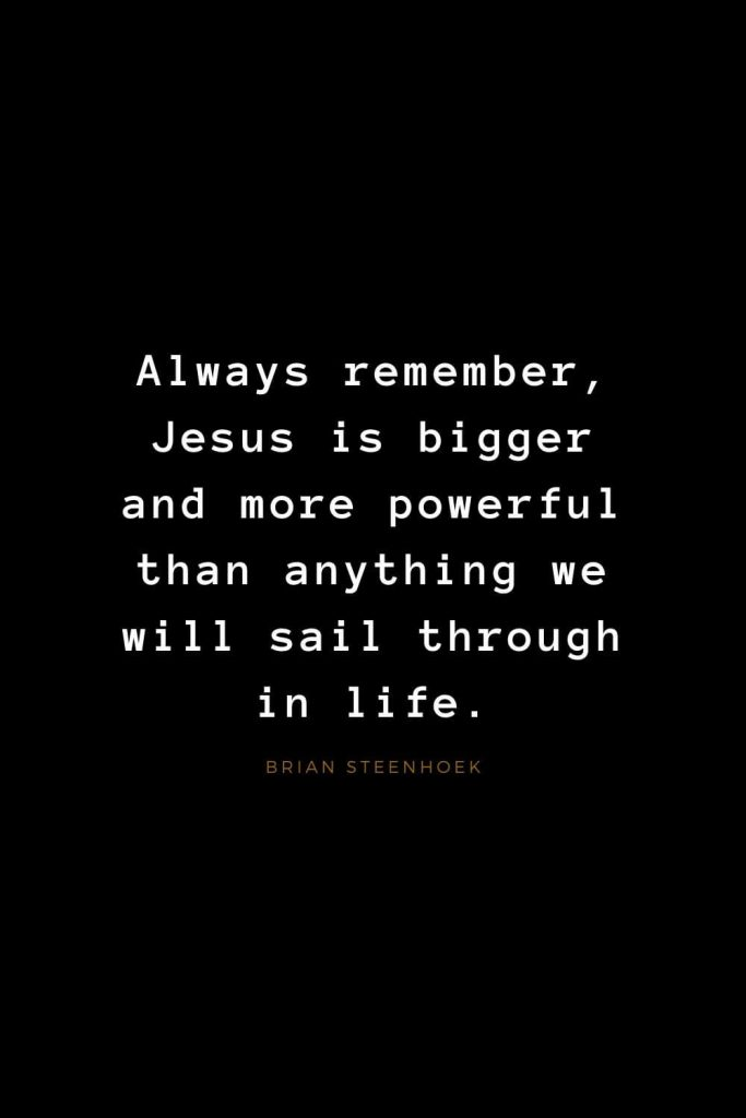Quotes about Jesus (57): Always remember, Jesus is bigger and more powerful than anything we will sail through in life. Brian Steenhoek