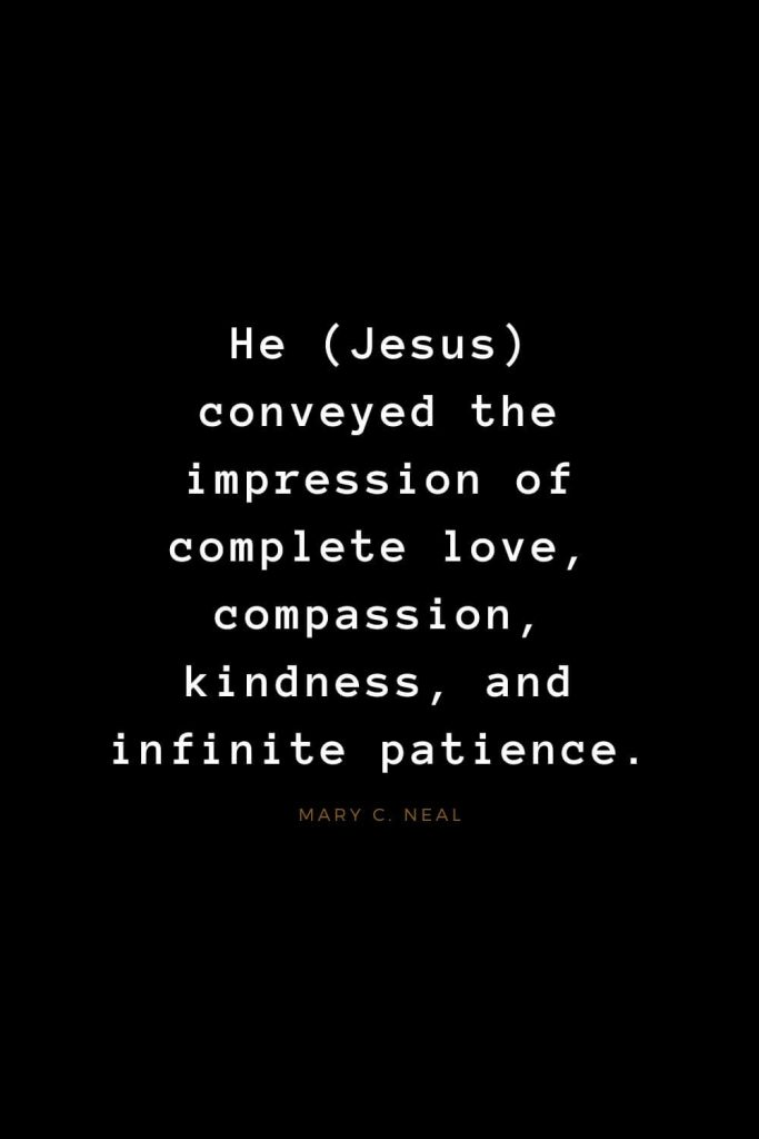 Quotes about Jesus (58): He (Jesus) conveyed the impression of complete love,compassion, kindness, and infinite patience. Mary C. Neal