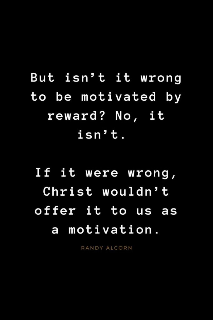 Quotes about Jesus (59): But isn't it wrong to be motivated by reward? No, it isn't. If it were wrong, Christ wouldn't offer it to us as a motivation. Randy Alcorn