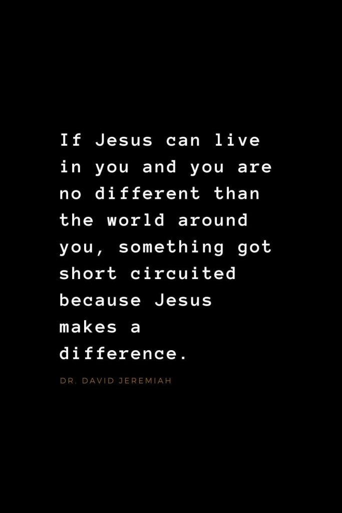 Quotes about Jesus (6): If Jesus can live in you and you are no different than the world around you, something got short circuited because Jesus makes a difference. Dr. David Jeremiah
