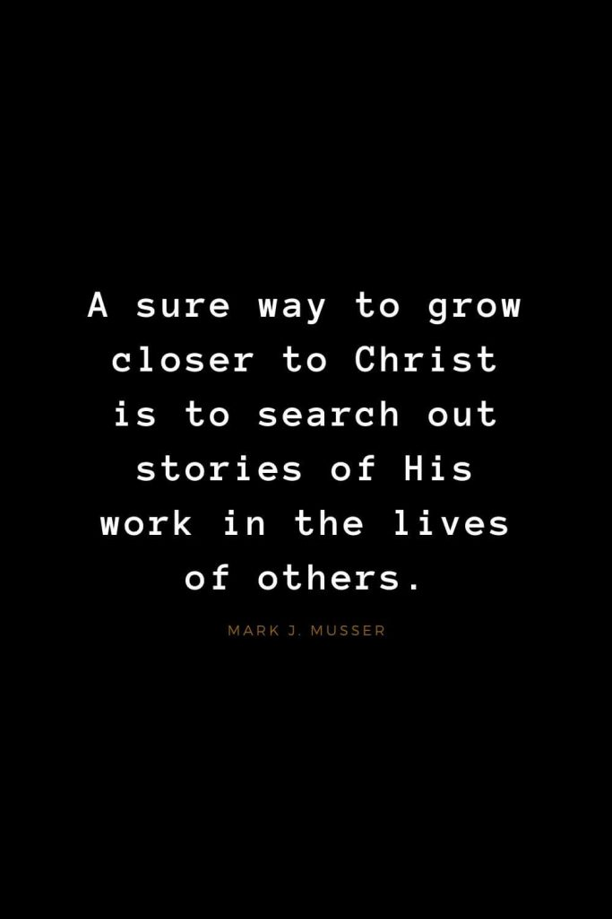 Quotes about Jesus (60): A sure way to grow closer to Christ is to search out stories of His work in the lives of others. Mark J. Musser
