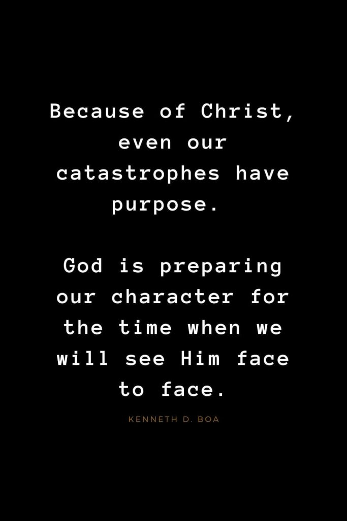 Quotes about Jesus (61): Because of Christ, even our catastrophes have purpose. God is preparing our character for the time when we will see Him face to face. Kenneth D. Boa