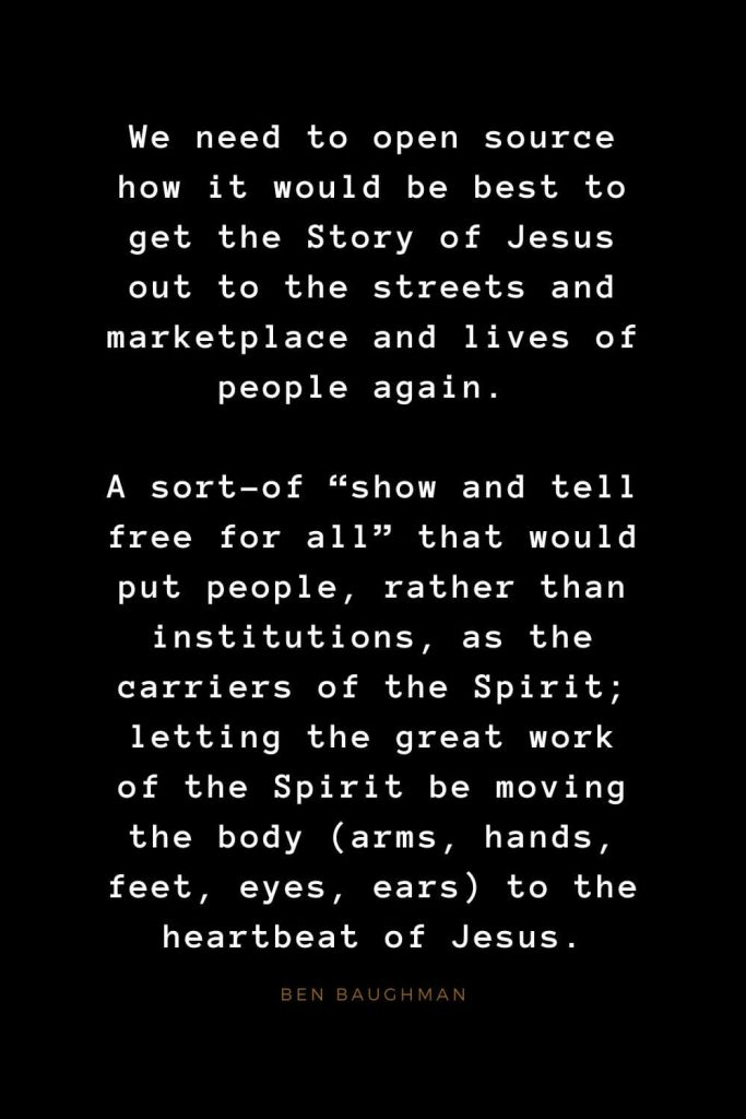 "Quotes about Jesus (67): We need to open source how it would be best to get the Story of Jesus out to the streets and marketplace and lives of people again. A sort-of ""show and tell free for all"" that would put people, rather than institutions, as the carriers of the Spirit; letting the great work of the Spirit be moving the body (arms, hands, feet, eyes, ears) to the heartbeat of Jesus. Ben Baughman"