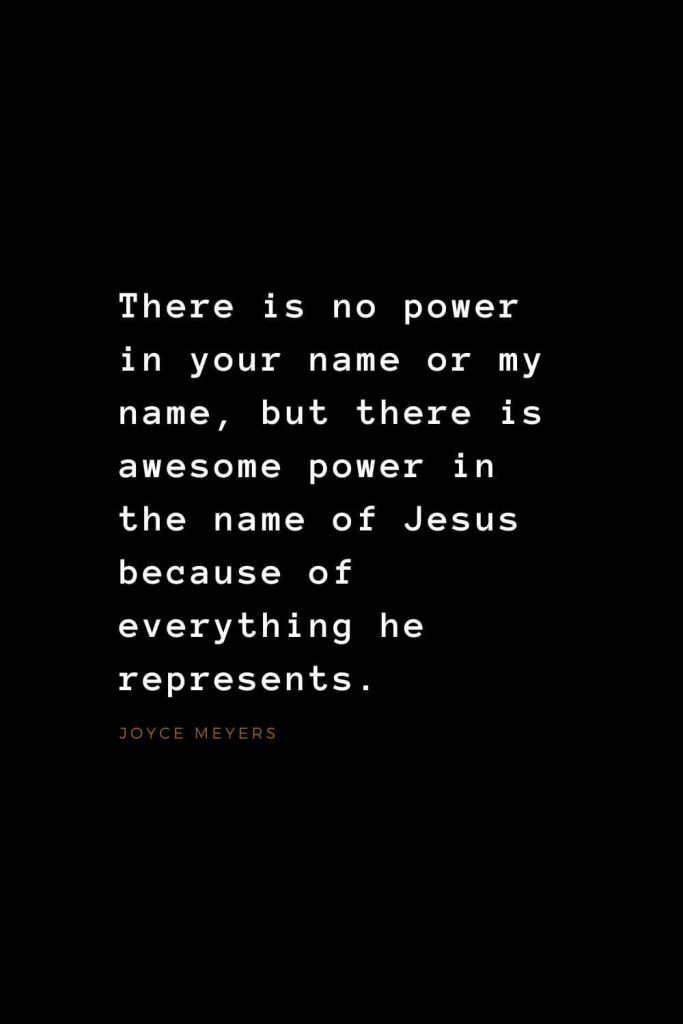 Quotes about Jesus (7): There is no power in your name or my name, but there is awesome power in the name of Jesus because of everything he represents. Joyce Meyers