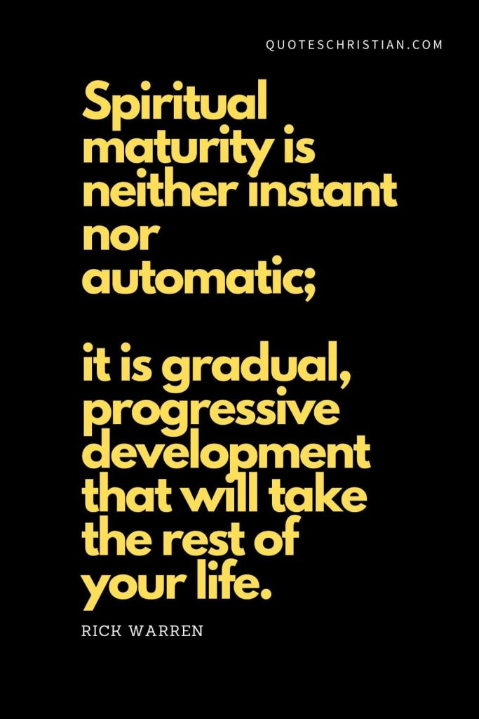 "Spiritual Quotes (1): ""Spiritual maturity is neither instant nor automatic; it is gradual, progressive development that will take the rest of your life."" - Rick Warren"