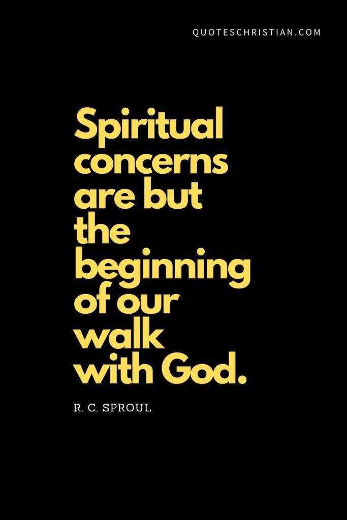 Spiritual Quotes (13): Spiritual concerns are but the beginning of our walk with God. - R. C. Sproul