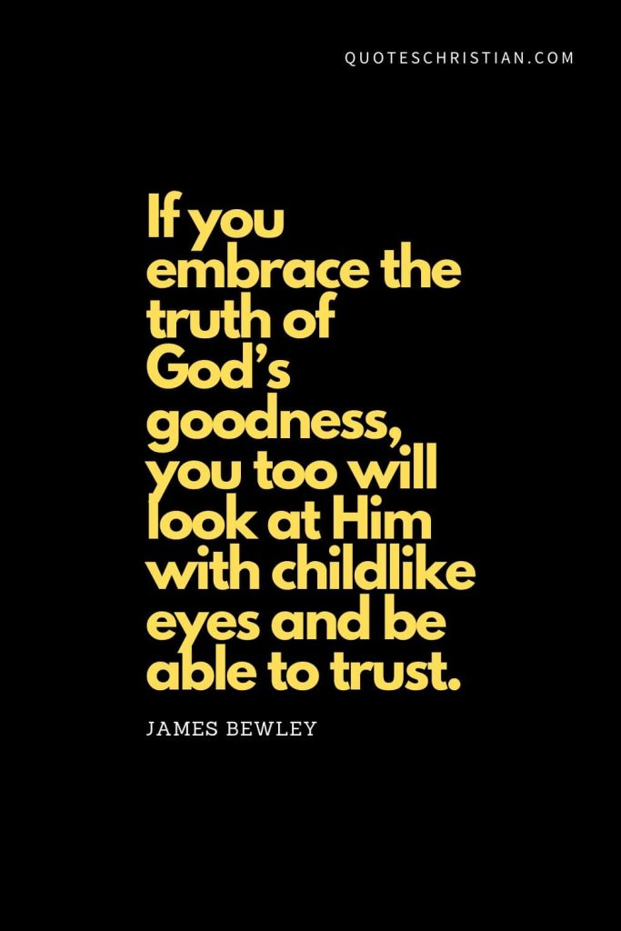 "Spiritual Quotes (14): ""If you embrace the truth of God's goodness, you too will look at Him with childlike eyes and be able to trust."" - James Bewley"