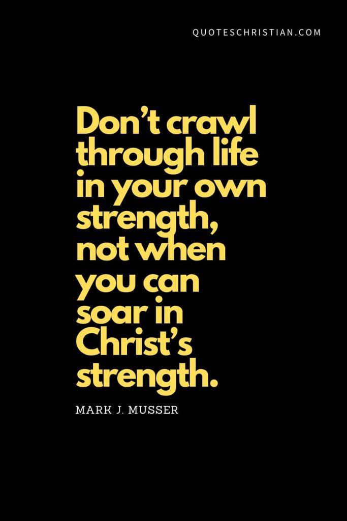 "Spiritual Quotes (16): ""Don't crawl through life in your own strength, not when you can soar in Christ's strength."" - Mark J. Musse"
