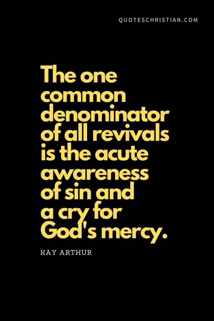 "Spiritual Quotes (18): ""The one common denominator of all revivals is the acute awareness of sin and a cry for God's mercy."" - Kay Arthur"