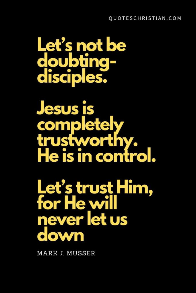 Spiritual Quotes (19): Let's not be doubting-disciples. Jesus is completely trustworthy. He is in control. Let's trust Him, for He will never let us down. - Mark J. Musser