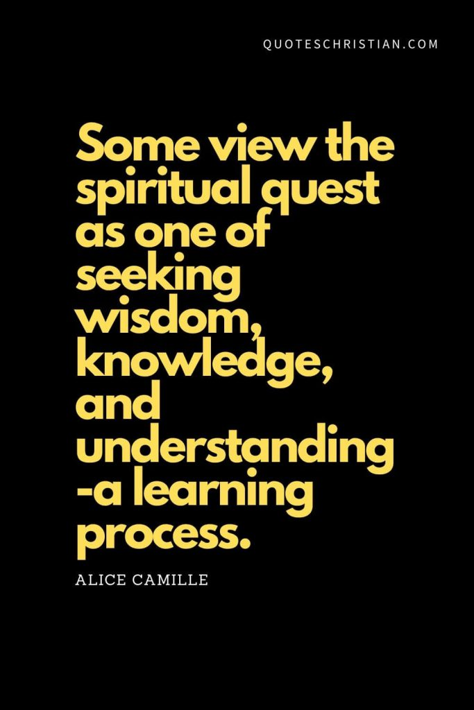 "Spiritual Quotes (4): ""Some view the spiritual quest as one of seeking wisdom, knowledge, and understanding-a learning process."" - Alice Camille"
