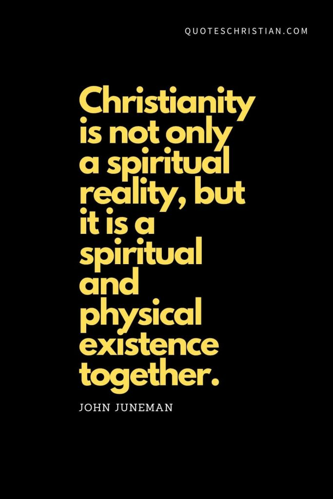 "Spiritual Quotes (5): ""Christianity is not only a spiritual reality, but it is a spiritual and physical existence together."" - John Juneman"