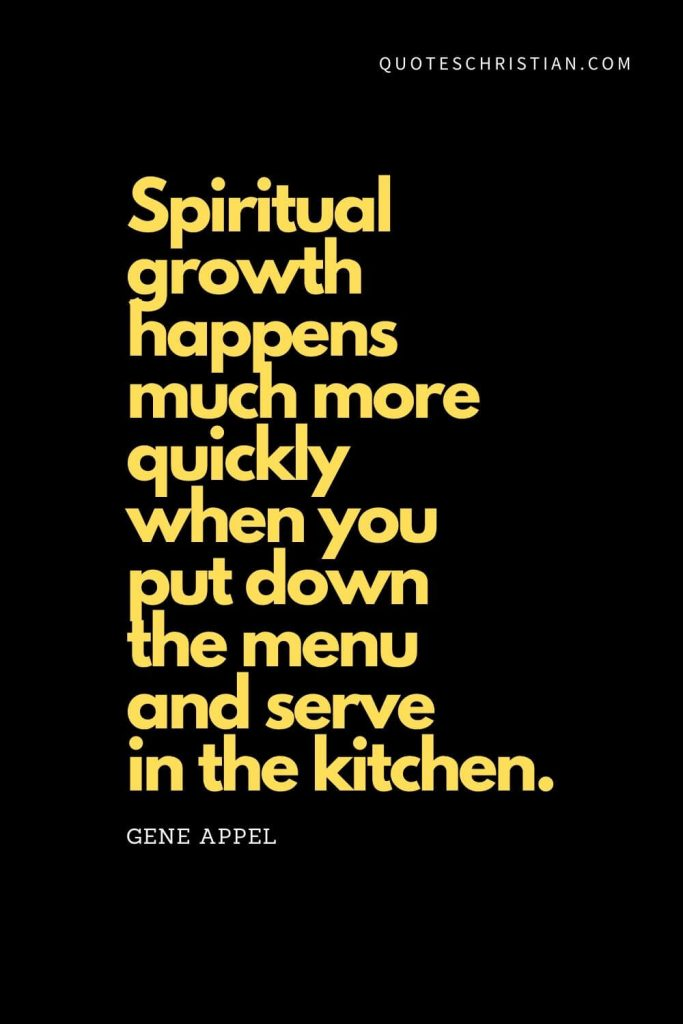 "Spiritual Quotes (6): ""Spiritual growth happens much more quickly when you put down the menu and serve in the kitchen."" - Gene Appel"