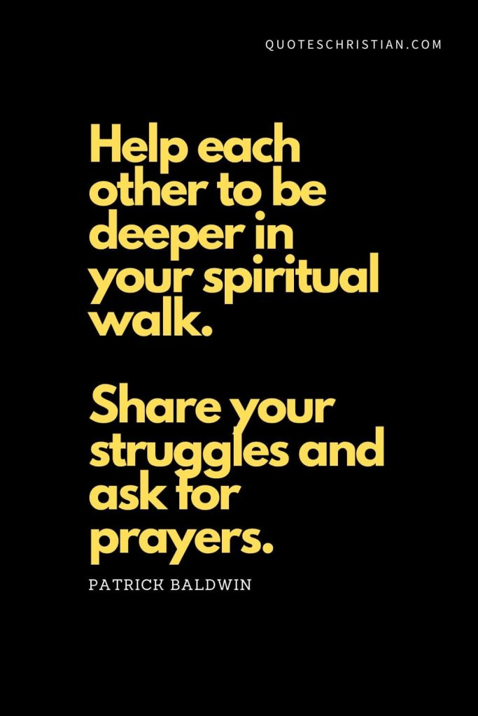 "Spiritual Quotes (9): ""Help each other to be deeper in your spiritual walk. Share your struggles and ask for prayers."" - Patrick Baldwin"