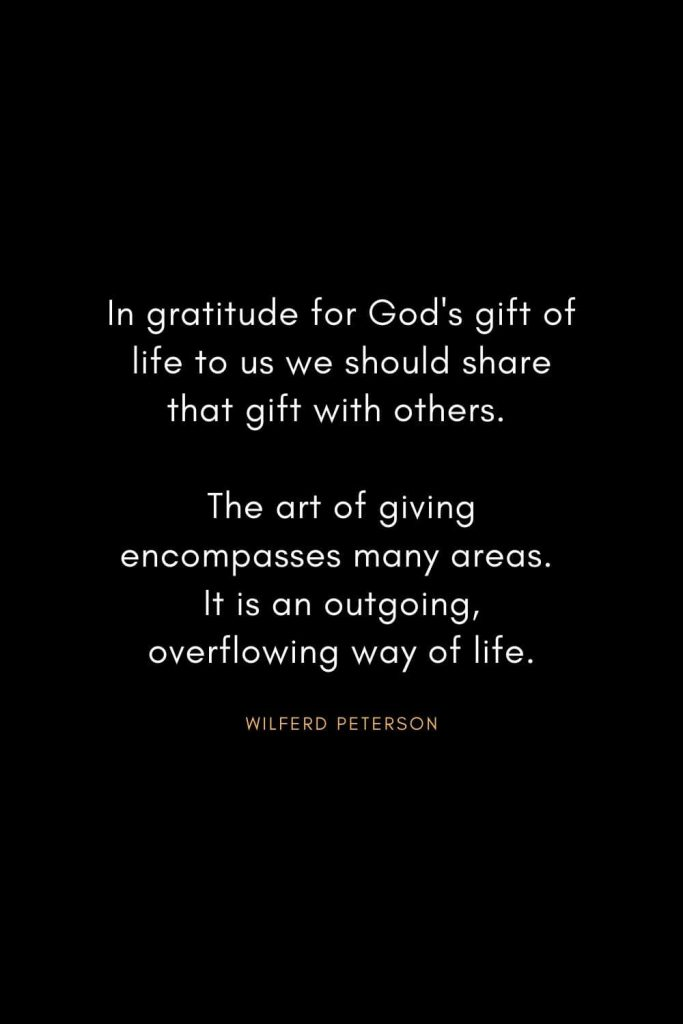 Wilferd Peterson Quotes (1): In gratitude for God's gift of life to us we should share that gift with others. The art of giving encompasses many areas. It is an outgoing, overflowing way of life.