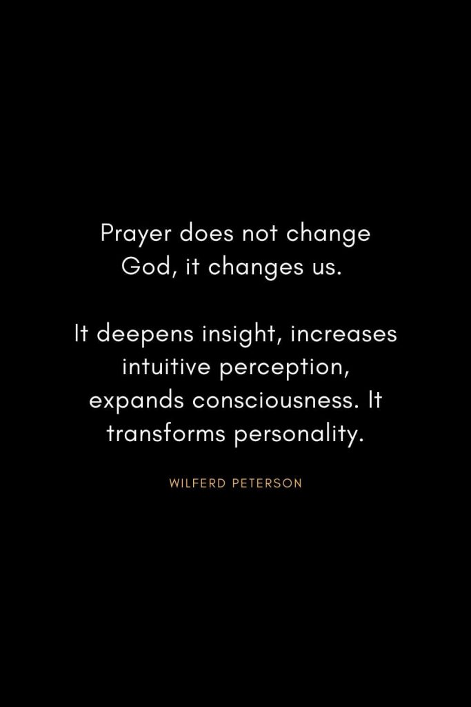 Wilferd Peterson Quotes (10): Prayer does not change God, it changes us. It deepens insight, increases intuitive perception, expands consciousness. It transforms personality.