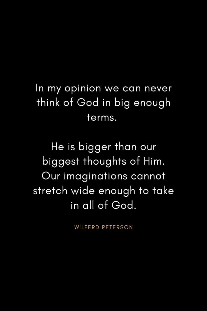 Wilferd Peterson Quotes (11): In my opinion we can never think of God in big enough terms. He is bigger than our biggest thoughts of Him. Our imaginations cannot stretch wide enough to take in all of God.