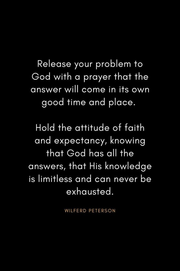 Wilferd Peterson Quotes (13): Release your problem to God with a prayer that the answer will come in its own good time and place. Hold the attitude of faith and expectancy, knowing that God has all the answers, that His knowledge is limitless and can never be exhausted.
