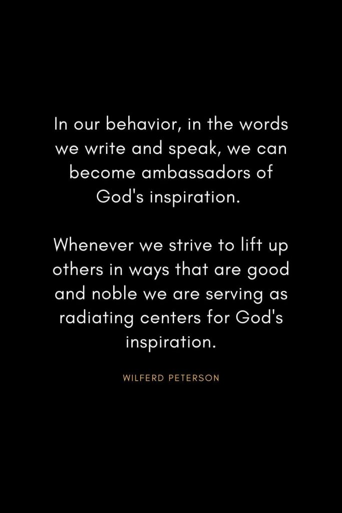 Wilferd Peterson Quotes (14): In our behavior, in the words we write and speak, we can become ambassadors of God's inspiration. Whenever we strive to lift up others in ways that are good and noble we are serving as radiating centers for God's inspiration.