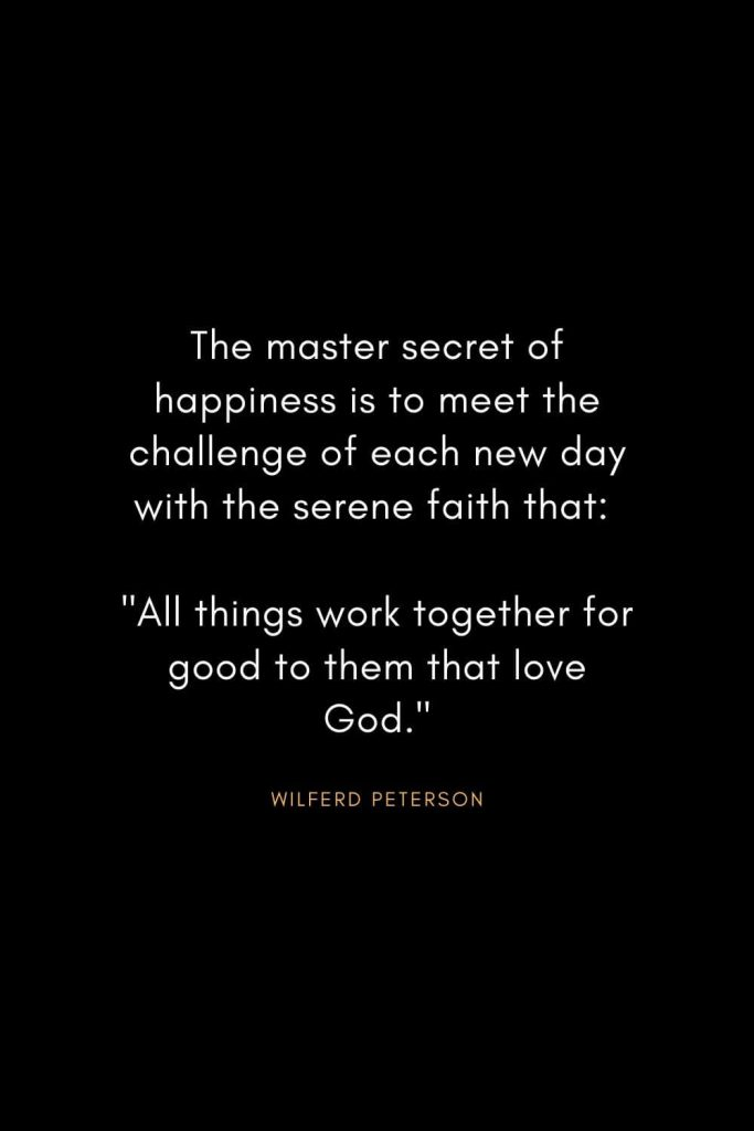 "Wilferd Peterson Quotes (15): The master secret of happiness is to meet the challenge of each new day with the serene faith that: ""All things work together for good to them that love God."""
