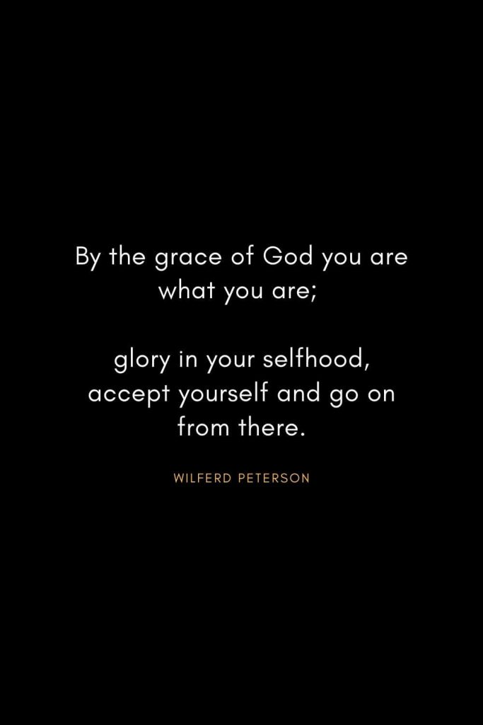 Wilferd Peterson Quotes (16): By the grace of God you are what you are; glory in your selfhood, accept yourself and go on from there.