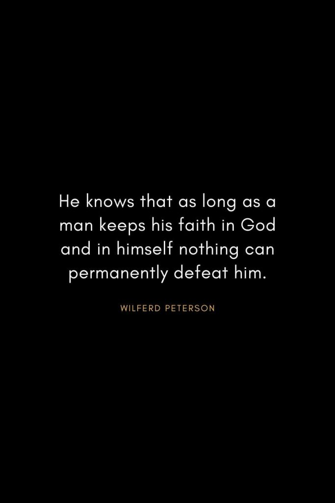 Wilferd Peterson Quotes (17): He knows that as long as a man keeps his faith in God and in himself nothing can permanently defeat him.