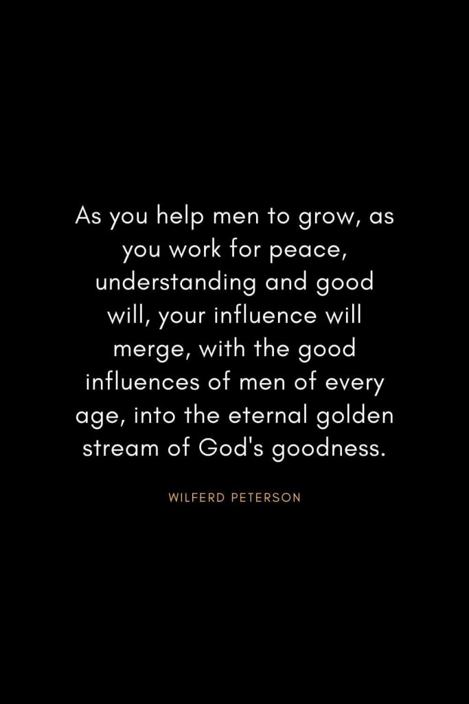 Wilferd Peterson Quotes (18): As you help men to grow, as you work for peace, understanding and good will, your influence will merge, with the good influences of men of every age, into the eternal golden stream of God's goodness.
