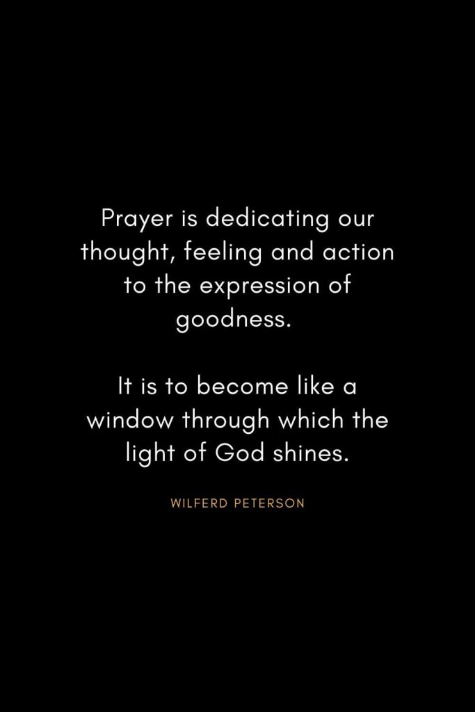 Wilferd Peterson Quotes (19): Prayer is dedicating our thought, feeling and action to the expression of goodness. It is to become like a window through which the light of God shines.