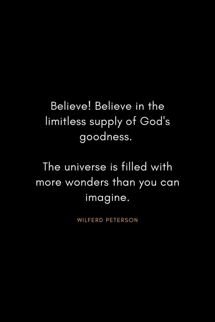 Wilferd Peterson Quotes (3): Believe! Believe in the limitless supply of God's goodness. The universe is filled with more wonders than you can imagine.